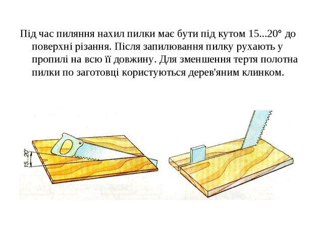 Під час пиляння нахил пилки має бути під кутом 15...20° до поверхні різання....