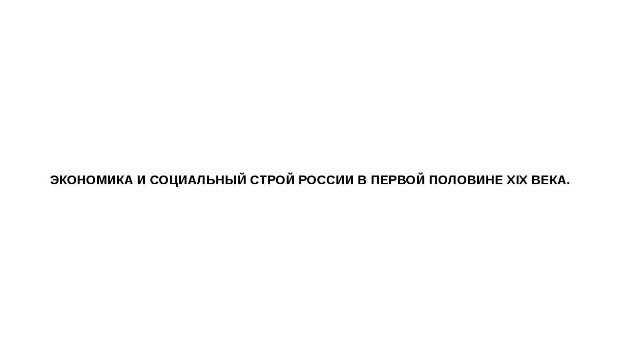 ЭКОНОМИКА И СОЦИАЛЬНЫЙ СТРОЙ РОССИИ В ПЕРВОЙ ПОЛОВИНЕ XIX ВЕКА.