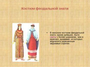Костюм феодальной знати В женском костюме феодальной знати, кроме рубашки, бы