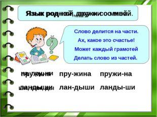 Язык родной, дружи со мной. Язык род-ной, дру-жи со мной. Слово делится на ча
