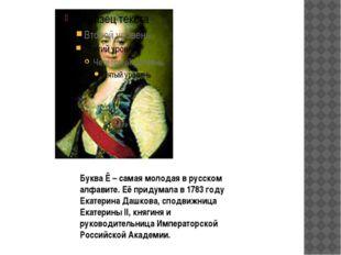 Буква Ё – самая молодая в русском алфавите. Её придумала в 1783 году Екатерин