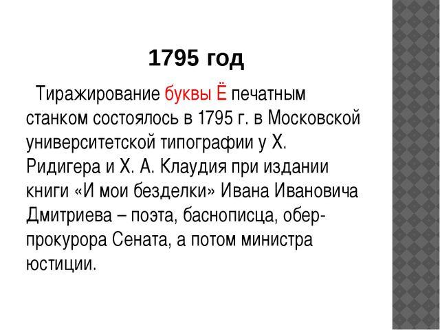 1795 год Тиражирование буквы Ё печатным станком состоялось в 1795 г. в Москов...