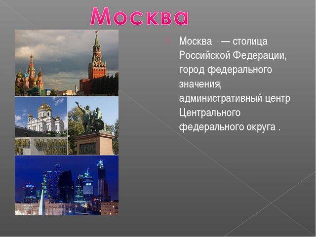 Москва́ — столица Российской Федерации, город федерального значения, админист...
