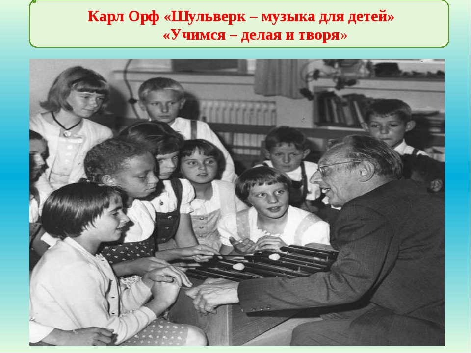 Карл Орф «Шульверк – музыка для детей» «Учимся – делая и творя»
