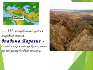 — 132 метров ниже уровня мирового океана впадина Карагие - самая низкая точка
