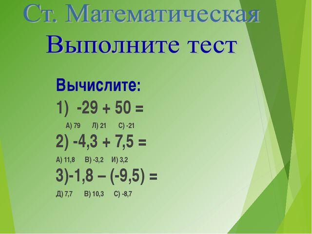 Вычислите: 1) -29 + 50 = А) 79 Л) 21 С) -21 2) -4,3 + 7,5 = А) 11,8 В) -3,2...