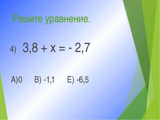 Решите уравнение. 4) 3,8 + х = - 2,7 А)0 В) -1,1 Е) -6,5