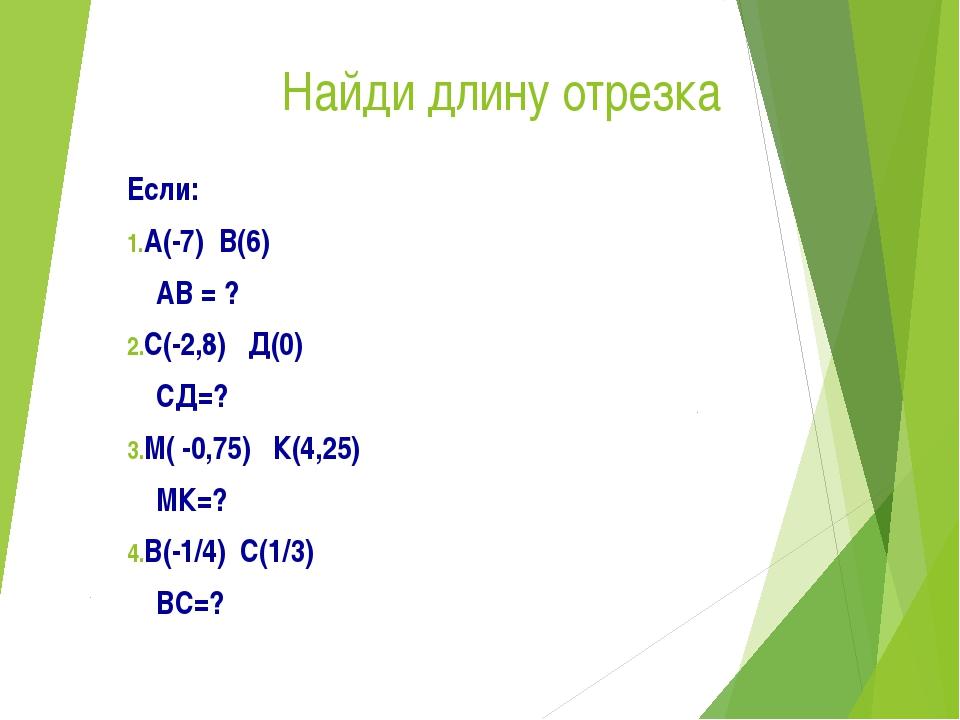 Найди длину отрезка Если: А(-7) В(6) АВ = ? С(-2,8) Д(0) СД=? М( -0,75) К(4,2...