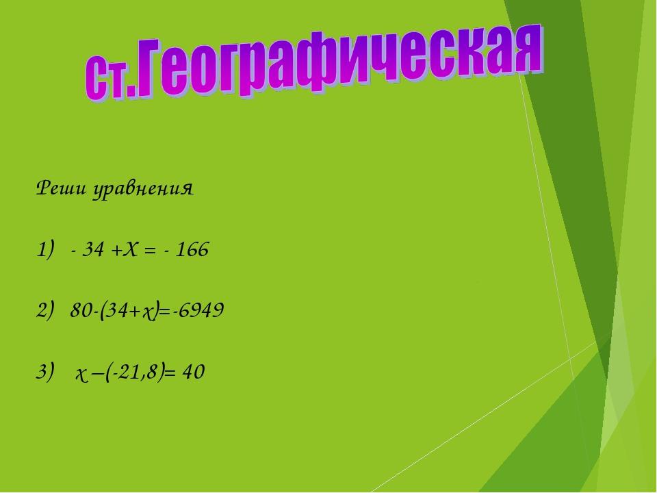 Реши уравнения 1) - 34 +Х = - 166 2) 80-(34+х)=-6949 3) х –(-21,8)= 40