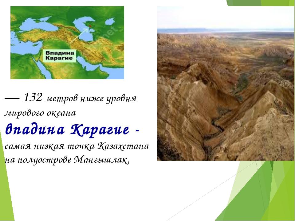 — 132 метров ниже уровня мирового океана впадина Карагие - самая низкая точка...