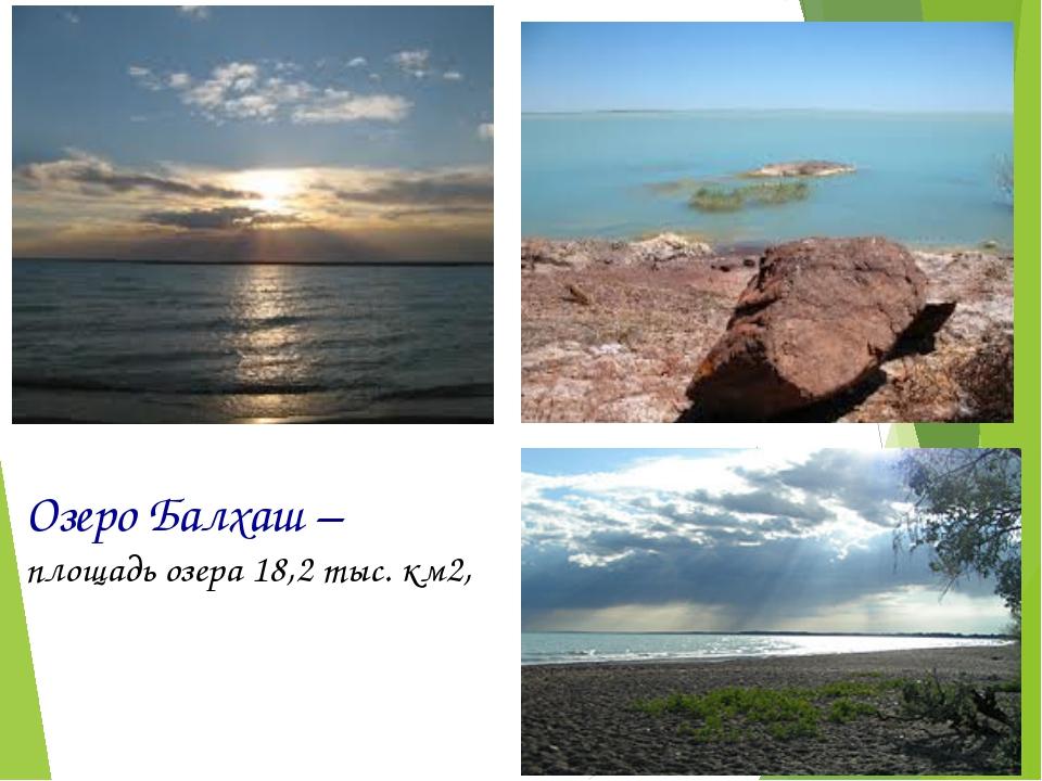Озеро Балхаш – площадь озера 18,2 тыс. км2,
