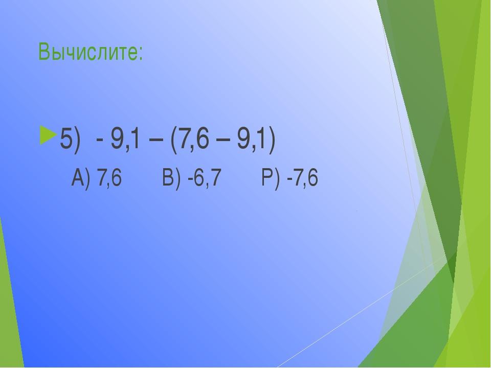 Вычислите: 5) - 9,1 – (7,6 – 9,1) А) 7,6 В) -6,7 Р) -7,6