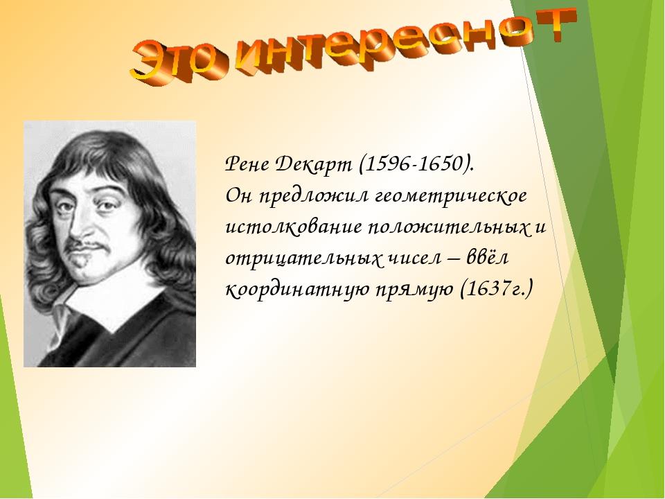 Рене Декарт (1596-1650). Он предложил геометрическое истолкование положительн...