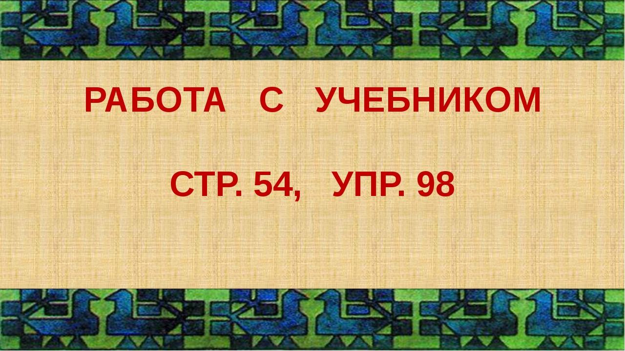 РАБОТА С УЧЕБНИКОМ СТР. 54, УПР. 98