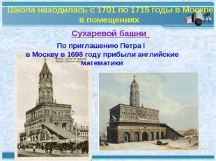 Школа находилась с 1701 по 1715 годы в Москве в помещениях Сухаревой башни По