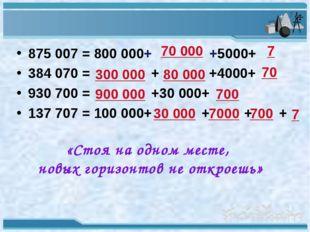 875 007 = 800 000+ +5000+ 384 070 = + +4000+ 930 700 = +30 000+ 137 707 = 100