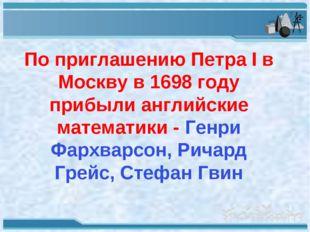 По приглашению Петра I в Москву в 1698 году прибыли английские математики - Г