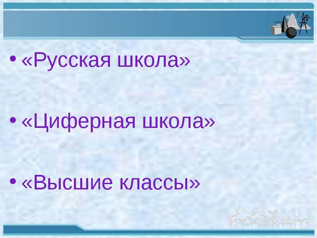«Русская школа» «Циферная школа» «Высшие классы»