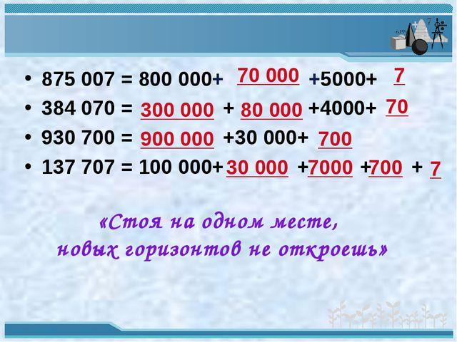 875 007 = 800 000+ +5000+ 384 070 = + +4000+ 930 700 = +30 000+ 137 707 = 100...