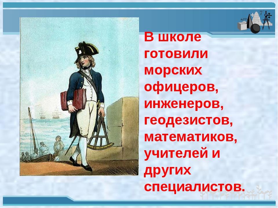 В школе готовили морских офицеров, инженеров, геодезистов, математиков, учите...