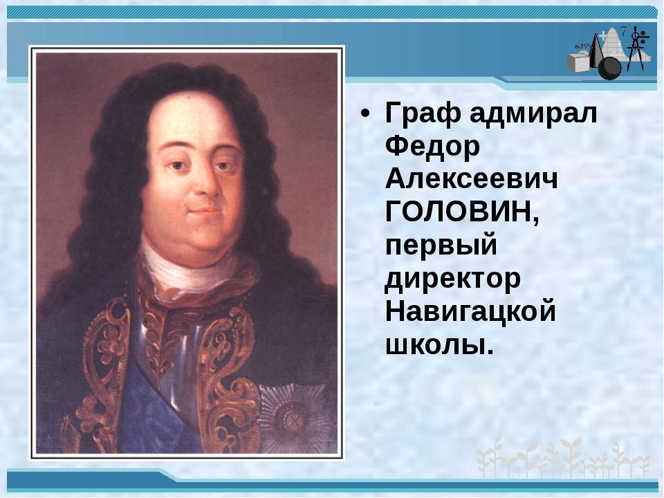 Граф адмирал Федор Алексеевич ГОЛОВИН, первый директор Навигацкой школы.