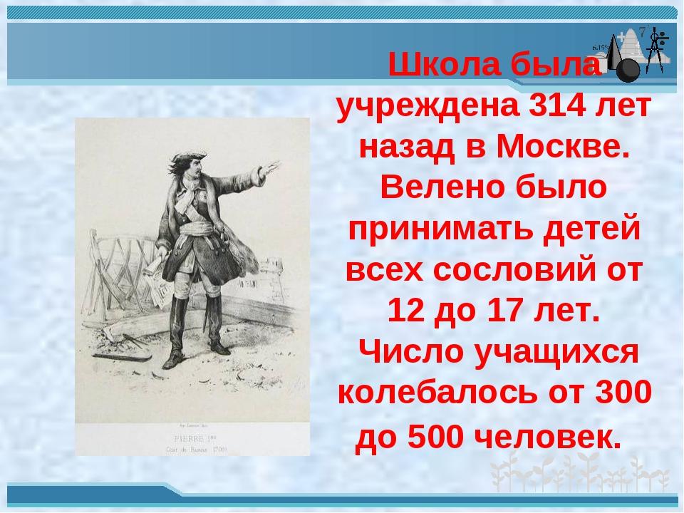 Школа была учреждена 314 лет назад в Москве. Велено было принимать детей всех...