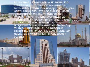 Астананың ежелгі аты – Ақмола. Ол Есіл өзенінің бойында орналақан. Астана Кос