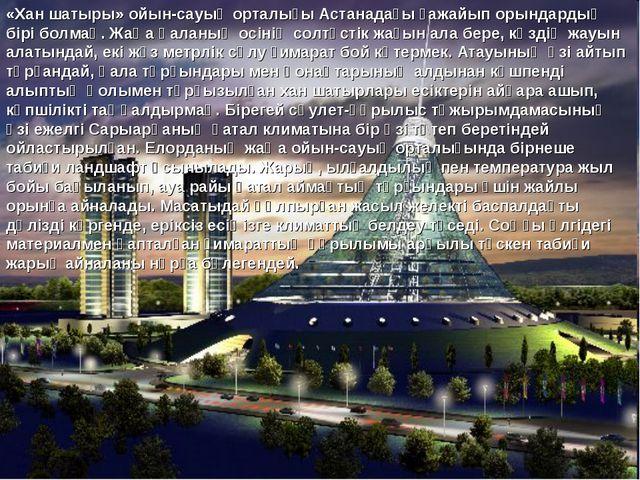 «Хан шатыры» ойын-сауық орталығы Астанадағы ғажайып орындардың бірі болмақ. Ж...