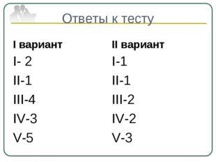 Ответы к тесту I вариант I- 2 II-1 III-4 IV-3 V-5 II вариант I-1 II-1 III-2 I