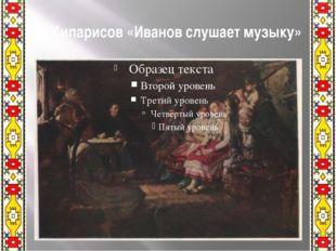 П. Кипарисов «Иванов слушает музыку»