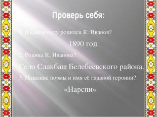 Проверь себя: 1. В каком году родился К. Иванов? 1890 год 2. Родина К. Иванов