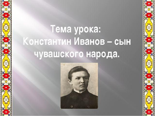 Тема урока: Константин Иванов – сын чувашского народа.