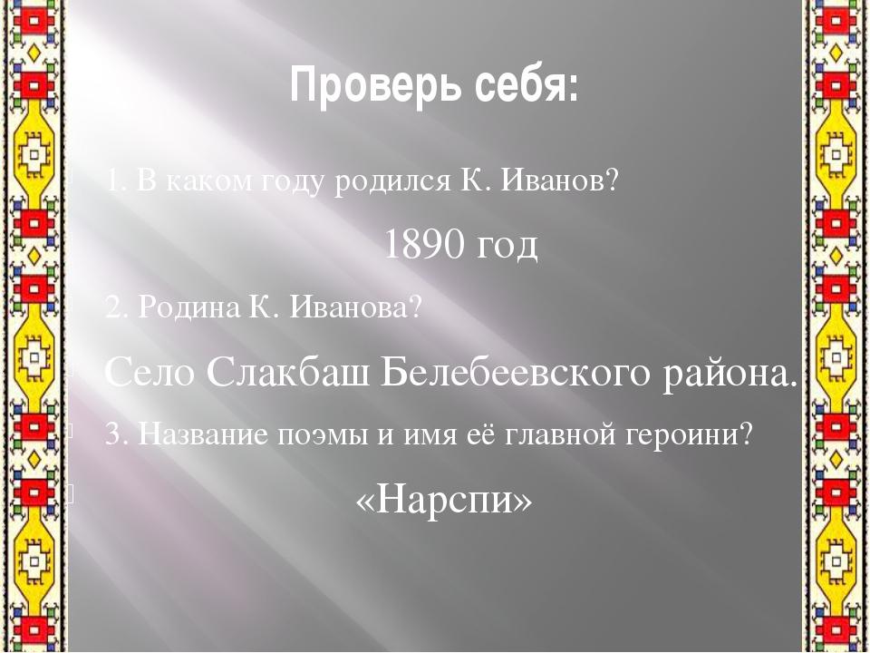 Проверь себя: 1. В каком году родился К. Иванов? 1890 год 2. Родина К. Иванов...
