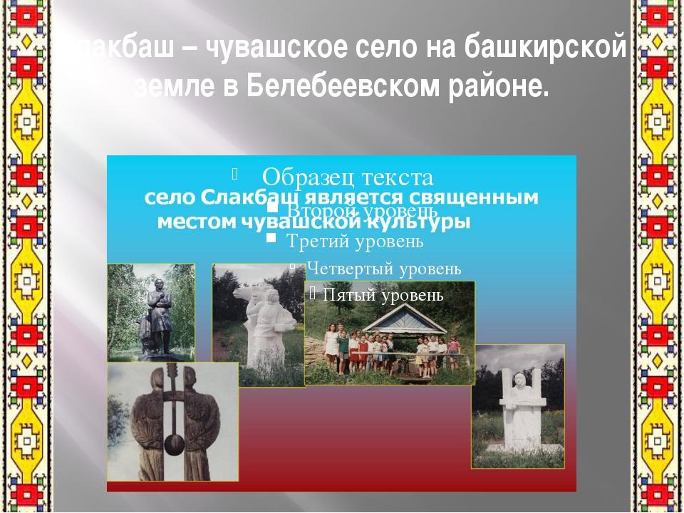Слакбаш – чувашское село на башкирской земле в Белебеевском районе.