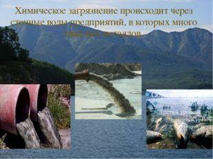 Химическое загрязнение происходит через сточные воды предприятий, в которых м