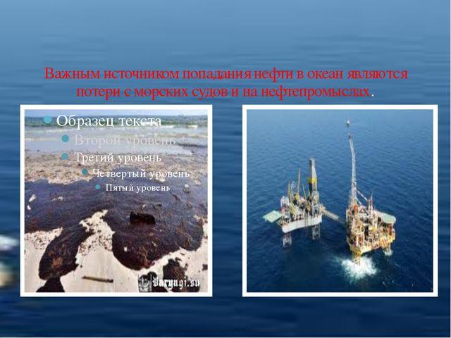 Важным источником попадания нефти в океан являются потери с морских судов и...