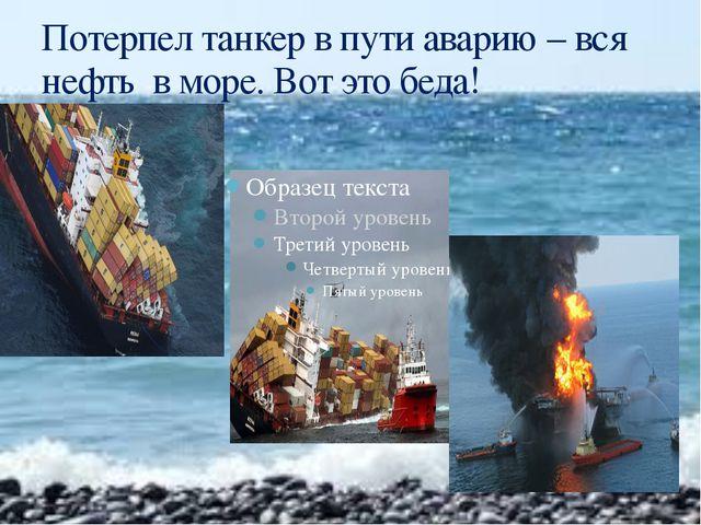 Потерпел танкер в пути аварию – вся нефть в море. Вот это беда!