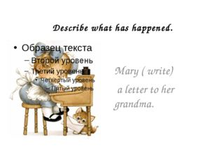 Describe what has happened. Mary ( write) a letter to her grandma.