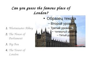 Can you guess the famous place of London? Westminster Abbey The House of Parl