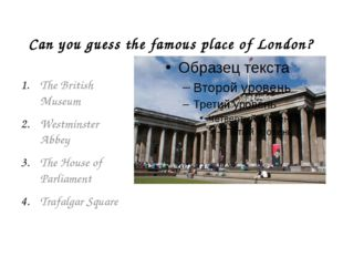 Can you guess the famous place of London? The British Museum Westminster Abbe