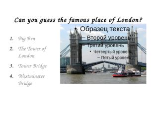 Can you guess the famous place of London? Big Ben The Tower of London Tower B