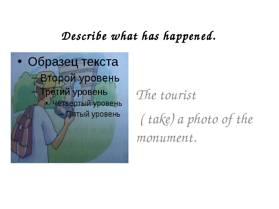 Describe what has happened. The tourist ( take) a photo of the monument.