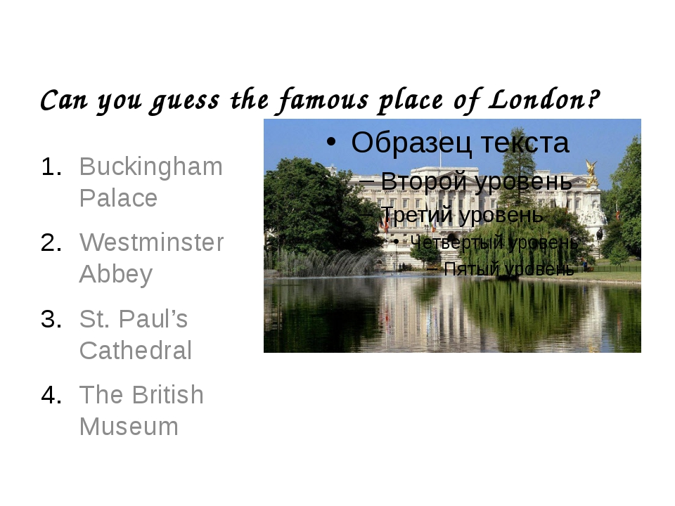 Can you guess the famous place of London? Buckingham Palace Westminster Abbey...