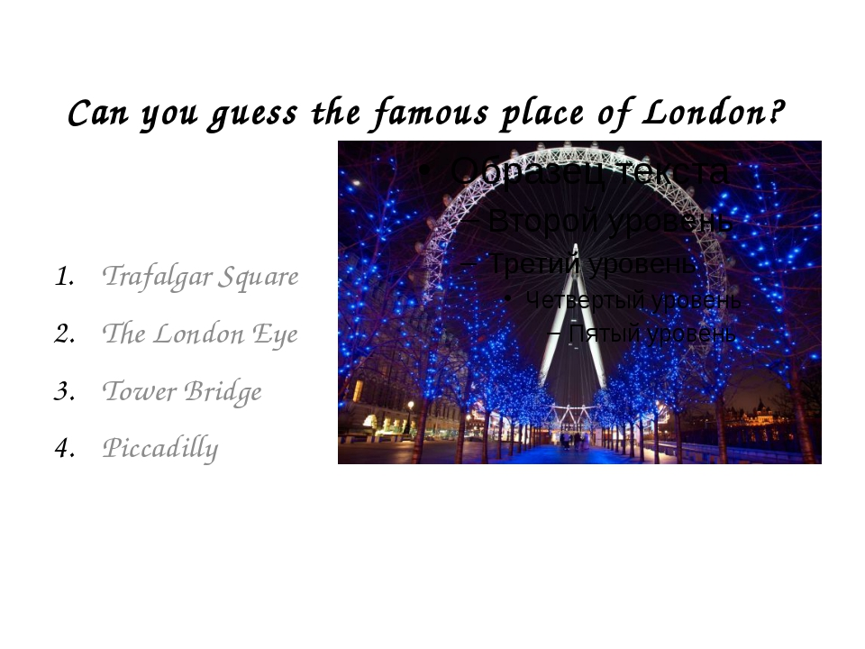 Can you guess the famous place of London? Trafalgar Square The London Eye Tow...