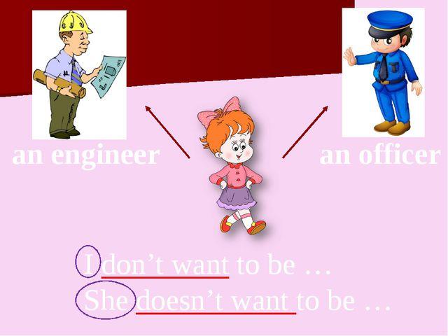 I don't want to be … She doesn't want to be … an engineer an officer