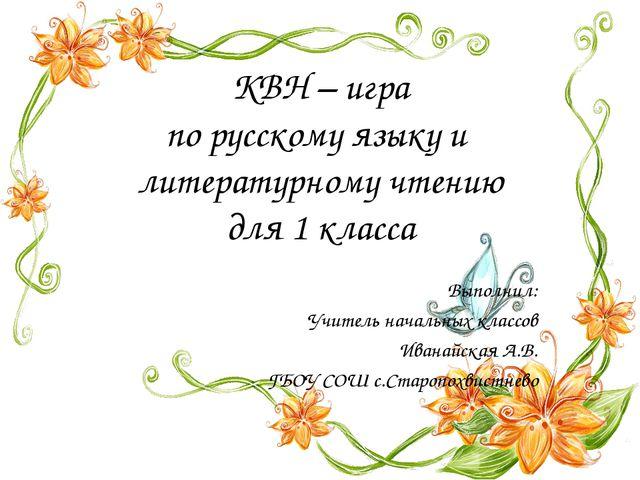 КВН – игра по русскому языку и литературному чтению для 1 класса Выполнил: Уч...