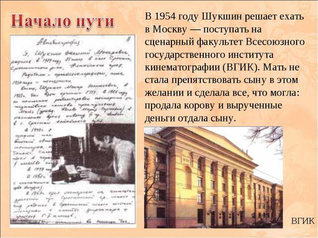 В 1954 году Шукшин решает ехать в Москву — поступать на сценарный факультет В...
