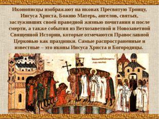 Иконописцы изображают на иконах Пресвятую Троицу, Иисуса Христа, Божию Матерь