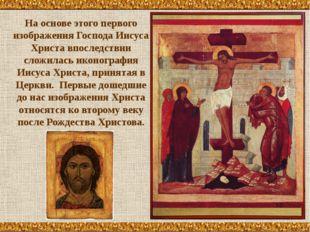 На основе этого первого изображения Господа Иисуса Христа впоследствии сложил