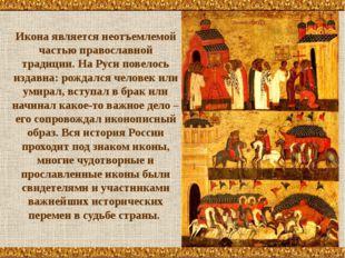 Иконаявляется неотъемлемой частью православной традиции. На Руси повелось из